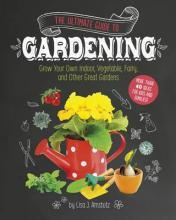 Ultimate Guide to Gardening: Grow Your Own Indoor, Vegetable, Fairy, and Other Great Gardens