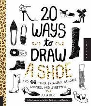 20 Ways to Draw a Shoe and 44 Other Sneakers, Slippers, Stilettos, and Slingbacks