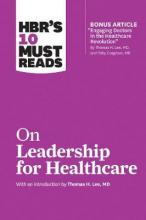 HBR's 10 Must Reads on Leadership for Healthcare (with Bonus Article by Thomas H. Lee, MD, and Toby Cosgrove, MD)