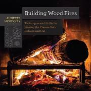 Building Wood Fires - Techniques and Skills for Stoking the Flames Both Indoors and Out