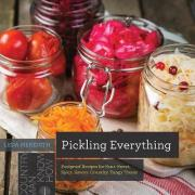 Pickling Everything - Foolproof Recipes for Sour, Sweet, Spicy, Savory, Crunchy, Tangy Treats
