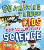 50 Amazing Things Kids Need to Know About Science
