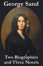 George Sand - Two Biographies and Three Novels - The Devil's Pool, Mauprat and Indiana