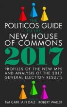 The Politicos Guide to the New House of Commons: Profiles of the New Mps and Analysis of the 2017 General Election Results 2017