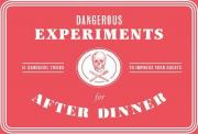 Dangerous Experiments for After Dinner: 21 Daredevil Tricks to Im