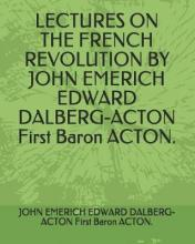 Lectures on the French Revolution by John Emerich Edward Dalberg-Acton First Baron Acton.