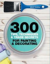 300 Tips, Techniques, and Trade Secrets for Painting and Decorating