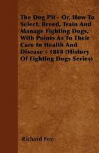 The Dog Pit - Or, How To Select, Breed, Train And Manage Fighting Dogs, With Points As To Their Care In Health And Disease - 1888 (History Of Fighting Dogs Series)