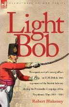 Light Bob - The Experiences of a Young Officer in H.M. 28th and 36th Regiments of the British Infantry During the Peninsular Campaign of the Napoleonic Wars 1804 - 1814