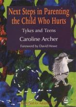 Next Steps in Parenting the Child Who Hurts