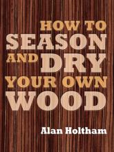How to Season and Dry Your Own Wood