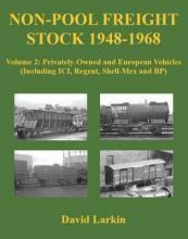Non-Pool Freight Stock 1948-1968: Privately-Owned and European Vehicles (Including ICI, Regent, Shell-Mex and BP) Volume 2