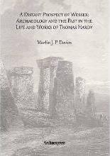 A Distant Prospect of Wessex: Archaeology and the Past in the Life and Works of Thomas Hardy.