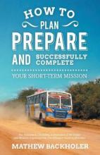 How to Plan, Prepare and Successfully Complete Your Short-term Mission: for Volunteers, Churches, Independent STM Teams and Mission Organisations