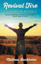 Revival Fire, 150 Years of Revivals, Spiritual Awakenings and Moves of the Holy Spirit