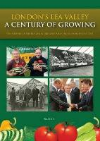 London's Lea Valley - a Century of Growing  The History of the Lea Valley Growers' Association from 1911 to 2011