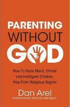 Parenting Without God - How to Raise Moral, Ethical and Intelligent Children, Free from Religious Dogma