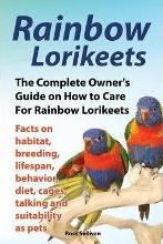 Rainbow Lorikeets, The Complete Owner's Guide on How to Care For Rainbow Lorikeets, Facts on habitat, breeding, lifespan, behavior, diet, cages, talking and suitability as pets