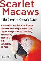 Scarlet Macaws, Information and Facts on Scarlet Macaws, The Complete Owner's Guide including Breeding, Lifespan, Personality, Cages, Temperament, Diet and Keeping them as Pets