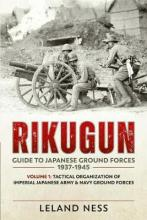 Rikugun: Guide to Japanese Ground Forces 1937-1945: Tactical Organization of Imperial Japanese Army & Navy Ground Forces v. 1