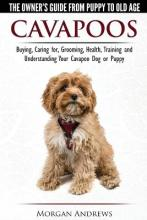 Cavapoos - The Owner's Guide from Puppy to Old Age - Buying, Caring For, Grooming, Health, Training and Understanding Your Cavapoo Dog or Puppy