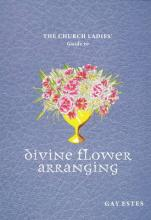 The Church Ladies' Guide to Divine Flower Arranging