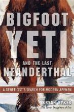 Bigfoot, Yeti, and the Last Neanderthal