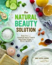 Natural Beauty Solution: Break Free From Commercial Beauty Products Using Simple Recipes and Natural Ingredients