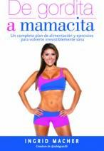 de Gordita a Mamacita / From Fat to Fab. a Complete Diet and Exercise/Fitness Plan to Become Irresistibly Healthy.