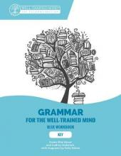 Grammar for the Well-Trained Mind: Key to Blue W - A Complete Course for Young Writers, Aspiring Rhetoricians, and Anyone Else Who Needs to Underst