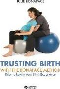 Trusting Birth with the Bonapace Method : Keys to Loving Your Birth Experience – Julie Bonapace