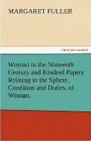 Woman in the Ninteenth Century and Kindred Papers Relating to the Sphere, Condition and Duties, of Woman.