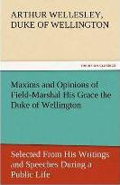 Maxims and Opinions of Field-Marshal His Grace the Duke of Wellington, Selected from His Writings and Speeches During a Public Life of More Than Half