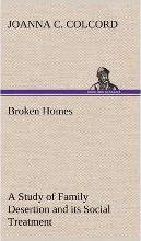 Broken Homes a Study of Family Desertion and Its Social Treatment