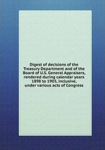 Digest of decisions of the Treasury Department and of the Board of U.S. General Appraisers, rendered during calendar years 1898 to 1903, inclusive, under various acts of Congress