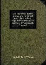 The history of Totnes priory and medieval town, Devonshire, together with the sister priory of Tywardreath, Cornwall