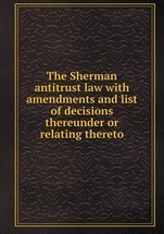 The Sherman antitrust law with amendments and list of decisions thereunder or relating thereto