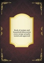 Book of recipes and household discoveries every recipe actually tested and approved