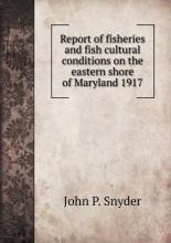 Report of fisheries and fish cultural conditions on the eastern shore of Maryland 1917