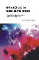 India, GCC and the Global Energy Regime  Exploring Interdependence and Outlook for Collaboration
