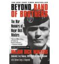 Beyond Band of Brothers: The War Time Memoirs of Major Dick Winters