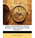 Civil Engineering, Public Works, and Architecture, Volume 3 - George A Fairfield