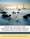 Memoirs, Letters, and Speeches, of Anthony Ashley Cooper: With Other Papers