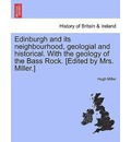 Edinburgh and Its Neighbourhood, Geologial and Historical. with the Geology of the Bass Rock. [Edited by Mrs. Miller.] - Hugh Miller
