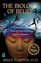 The Biology of Belief: Unleashing the Power of Conciousness, Matter and Miracles
