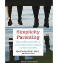 Simplicity Parenting (Library Edition): Using the Extraordinary Power of Less to Raise Calmer, Happier, and More Secure Kids
