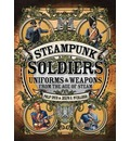 Steampunk Soldiers: Uniforms and Weapons from the Age of Steam