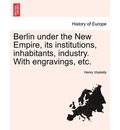 Berlin Under the New Empire, Its Institutions, Inhabitants, Industry. with Engravings, Etc. - Henry Vizetelly