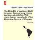The Republic of Uruguay, South America; Its Geography, History and General Statistics. with Maps. Issued by Authority of the Consulate-General of Uruguay - Anonymous