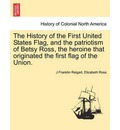 The History of the First United States Flag, and the Patriotism of Betsy Ross, the Heroine That Originated the First Flag of the Union. - J Franklin Reigart